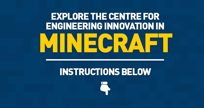 Explore the Centre for Engineering Innovation in Minecraft - Instructions Below